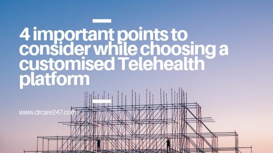4 important points to consider while choosing a customized Telehealth platform
