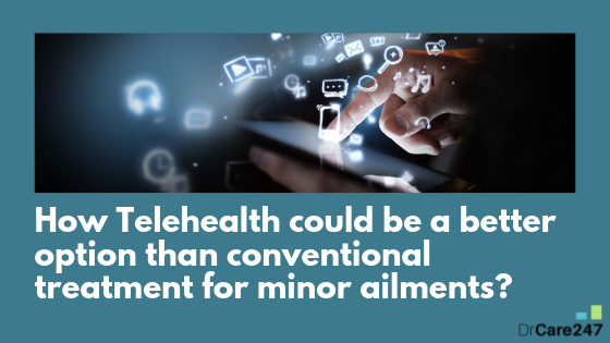 How Telehealth could be a better option than conventional treatment for minor ailments?
